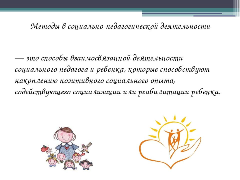 Методы в социально-педагогической деятельности — это способы взаимосвязанной...