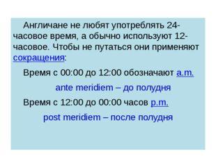 Англичане не любят употреблять 24-часовое время, а обычно используют 12- ча
