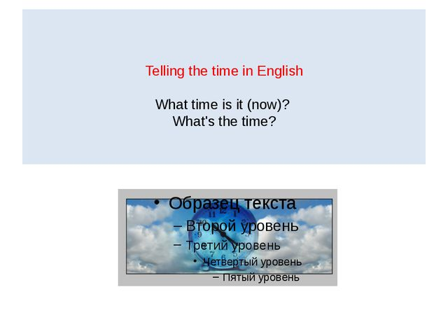 Telling the time in English What time is it (now)? What's the time?