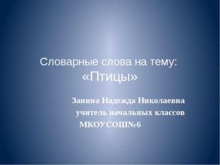 Словарные слова на тему: «Птицы» Занина Надежда Николаевна учитель начальных