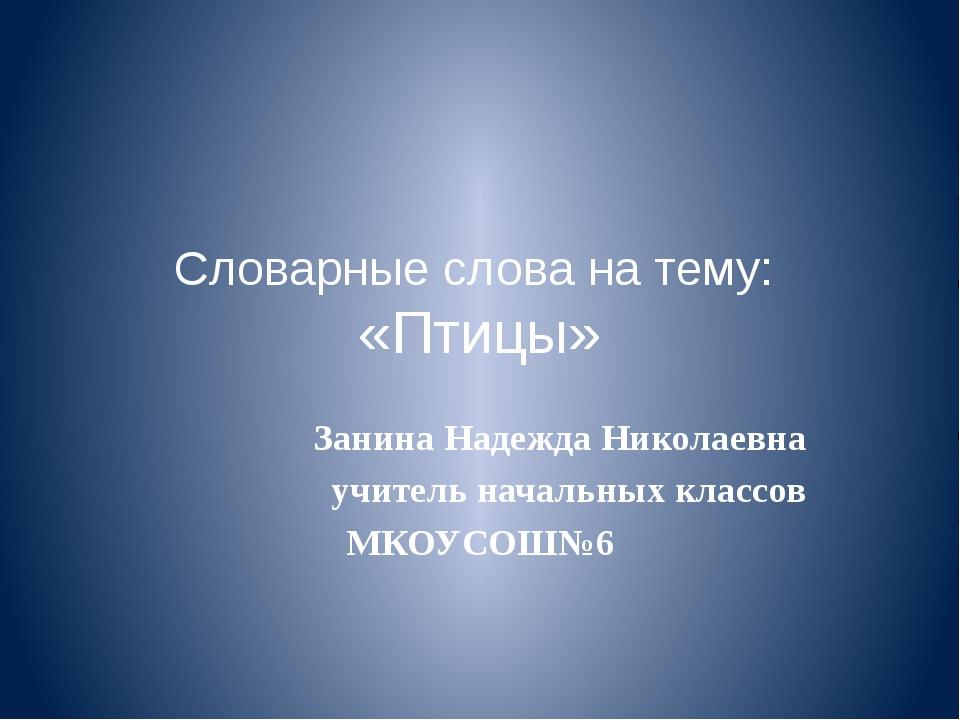 Словарные слова на тему: «Птицы» Занина Надежда Николаевна учитель начальных...