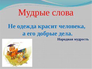 Мудрые слова Не одежда красит человека, а его добрые дела. Народная мудрость