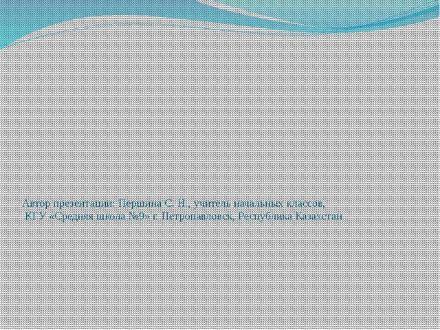 Автор презентации: Першина С. Н., учитель начальных классов, КГУ «Средняя шко...