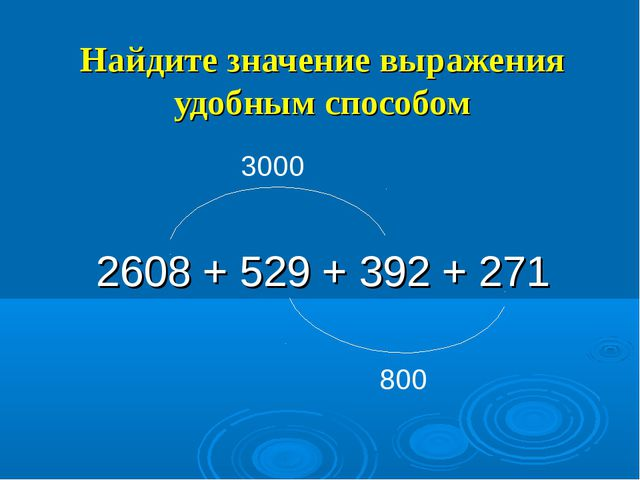 Найдите значение выражения удобным способом 2608 + 529 + 392 + 271 3000 800
