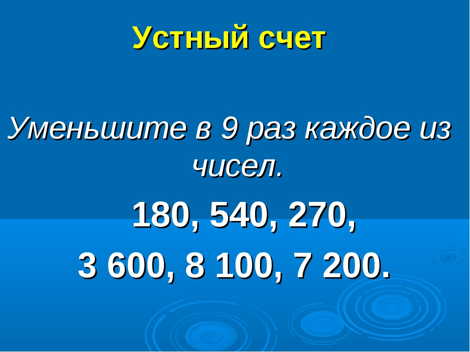 Устный счет Уменьшите в 9 раз каждое из чисел. 180, 540, 270, 3 600, 8 100, 7...