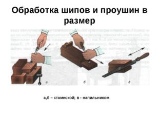 Обработка шипов и проушин в размер а,б – стамеской; в - напильником