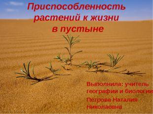 Приспособленность растений к жизни в пустыне Выполнила: учитель географии и б