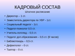 КАДРОВЫЙ СОСТАВ Штатное расписание Директор – 1 ст. Заместитель директора по