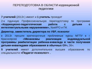 ПЕРЕПОДГОТОВКА В ОБЛАСТИ коррекционной педагогики 7 учителей (2013г.) имеют и