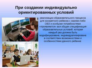 При создании индивидуально ориентированных условий реализации образовательног