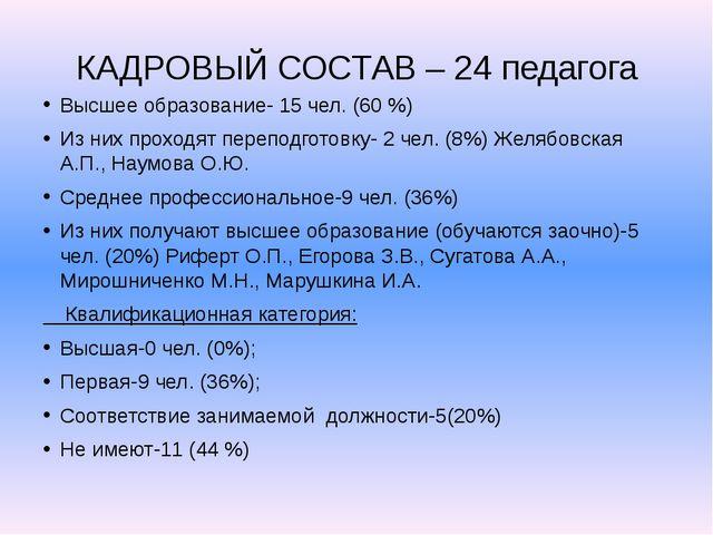 КАДРОВЫЙ СОСТАВ – 24 педагога Высшее образование- 15 чел. (60 %) Из них прохо...