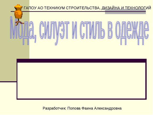 ГАПОУ АО ТЕХНИКУМ СТРОИТЕЛЬСТВА, ДИЗАЙНА И ТЕХНОЛОГИЙ Разработчик: Попова Фа...