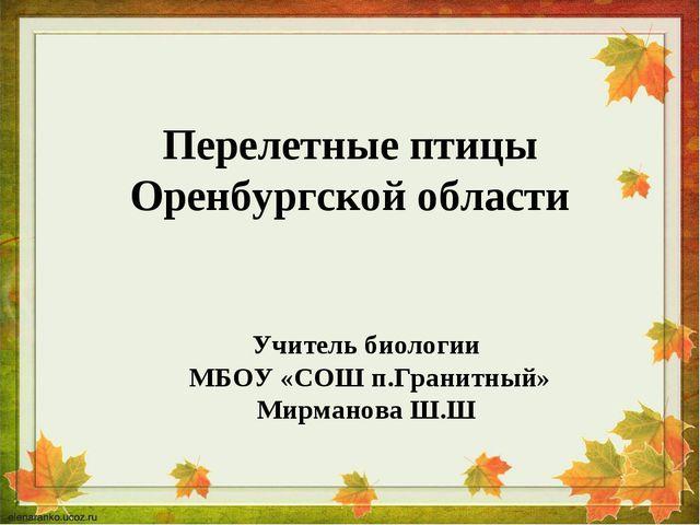 Перелетные птицы Оренбургской области Учитель биологии МБОУ «СОШ п.Гранитный»...