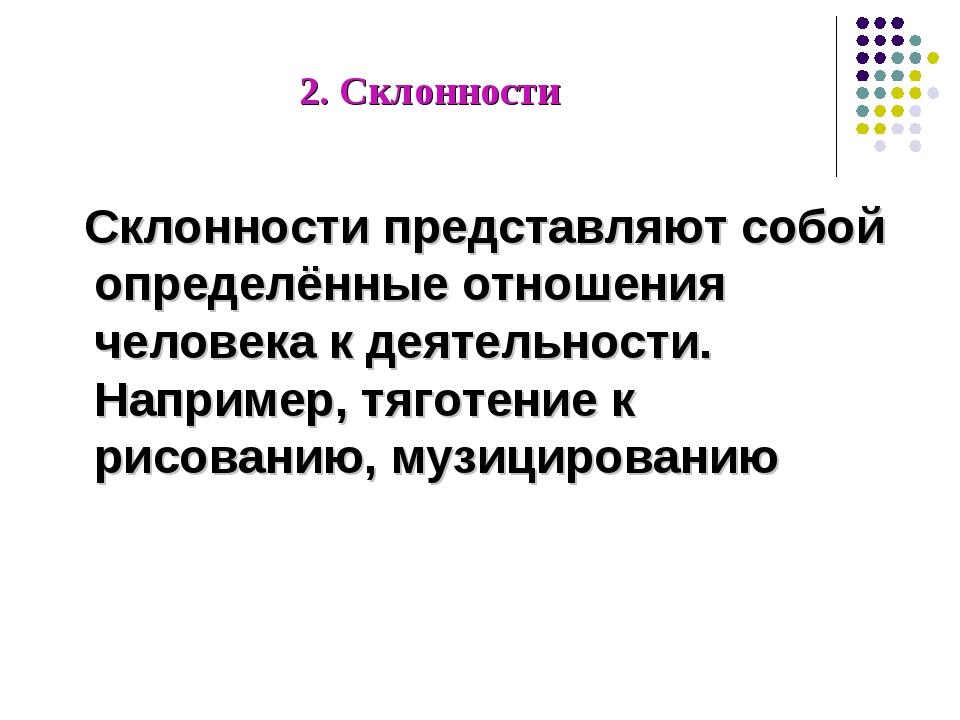 2. Склонности Склонности представляют собой определённые отношения человека к...