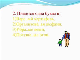 2. Пишется одна буква н: Варе..ый картофель, Организова..ая шефами, Убра..ые