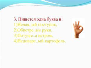 3. Пишется одна буква н: Нечая..ый поступок, Обветре..ые руки, Потуше..а ветр