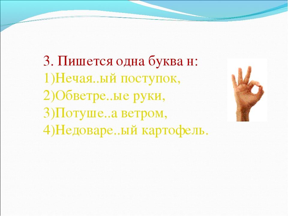 3. Пишется одна буква н: Нечая..ый поступок, Обветре..ые руки, Потуше..а ветр...
