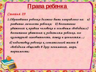 Права ребенка Статья 29 1.Образование ребенка должно быть направлено на: a) р