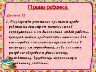 Права ребенка Статья 32 1. Государства-участники признают право ребенка на за