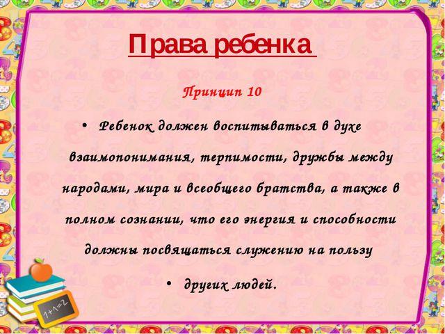 Права ребенка Принцип 10 Ребенок должен воспитываться в духе взаимопонимания,...