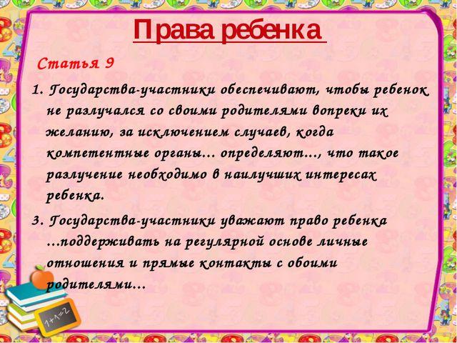 Права ребенка Статья 9 1. Государства-участники обеспечивают, чтобы ребенок н...
