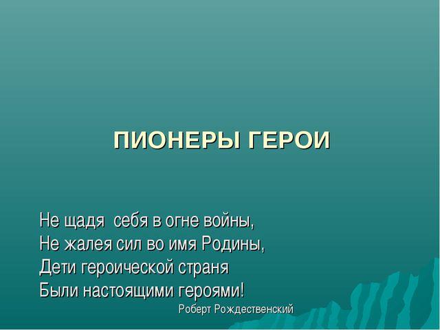 ПИОНЕРЫ ГЕРОИ Не щадя себя в огне войны, Не жалея сил во имя Родины, Дети ге...