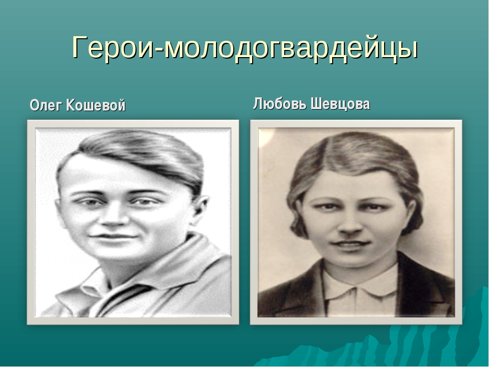 Герои-молодогвардейцы Олег Кошевой Любовь Шевцова