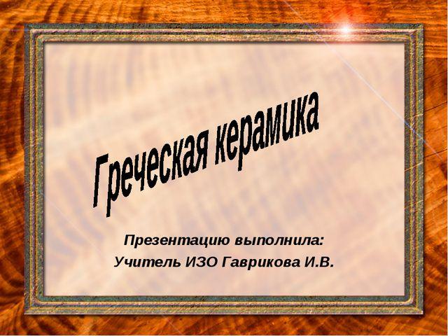 Презентацию выполнила: Учитель ИЗО Гаврикова И.В.