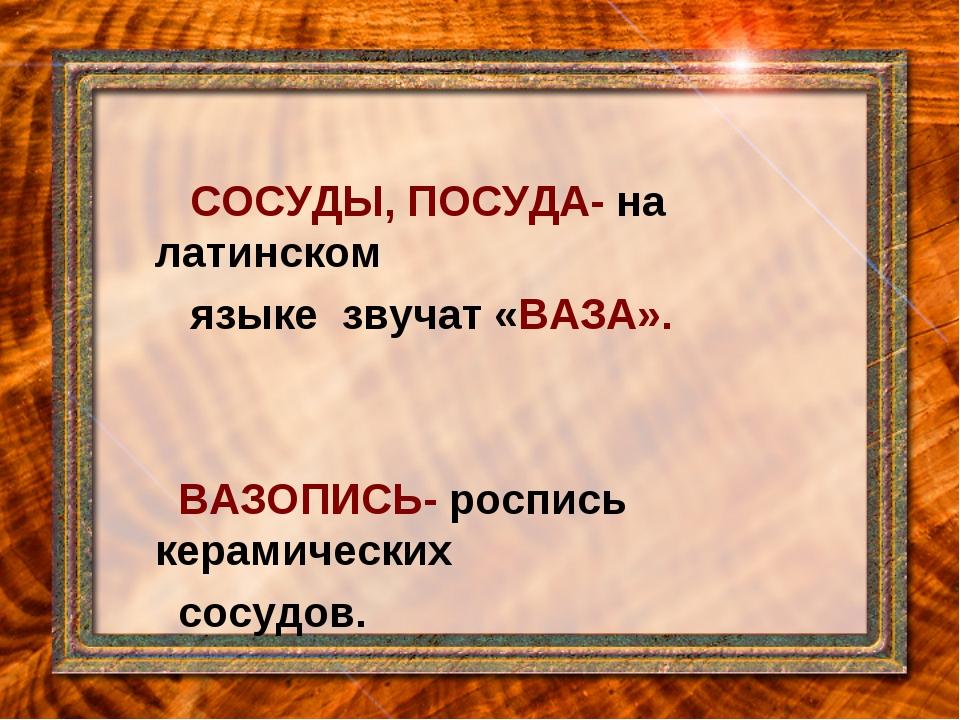 СОСУДЫ, ПОСУДА- на латинском языке звучат «ВАЗА». ВАЗОПИСЬ- роспись керамиче...