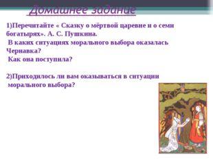 1)Перечитайте « Сказку о мёртвой царевне и о семи богатырях». А. С. Пушкина.