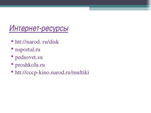 Интернет-ресурсы htt://narod. ru/disk nsportal.ru pedsovet.su proshkolu.ru ht...