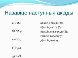 Назавіце наступныя аксіды  а)CuO; б) N2O5; в) СО2; г) H2O; д) ZnO . а) аксід