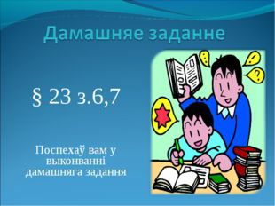 § 23 з.6,7 Поспехаў вам у выконванні дамашняга задання