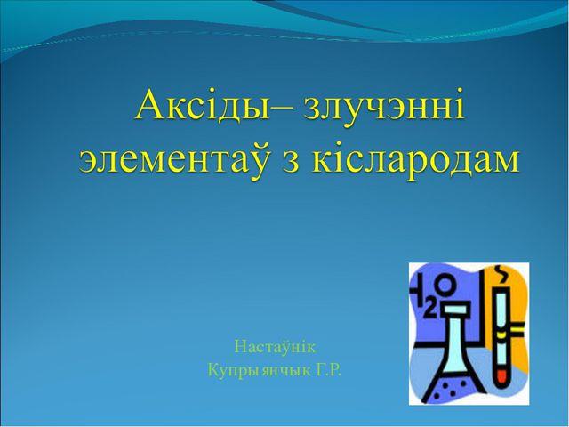 Настаўнік Купрыянчык Г.Р.