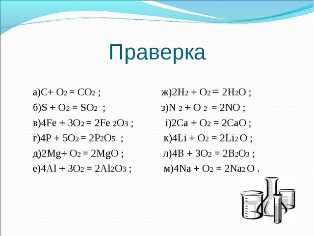 Праверка а)С+ О2 = СО2 ; ж)2H2 + О2 = 2H2О ; б)S + О2 = SО2 ;  з)N 2 + О 2 =...