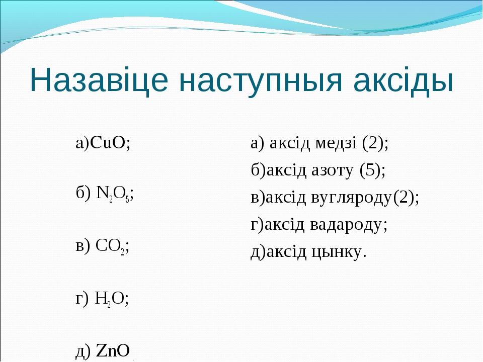 Назавіце наступныя аксіды  а)CuO; б) N2O5; в) СО2; г) H2O; д) ZnO . а) аксід...