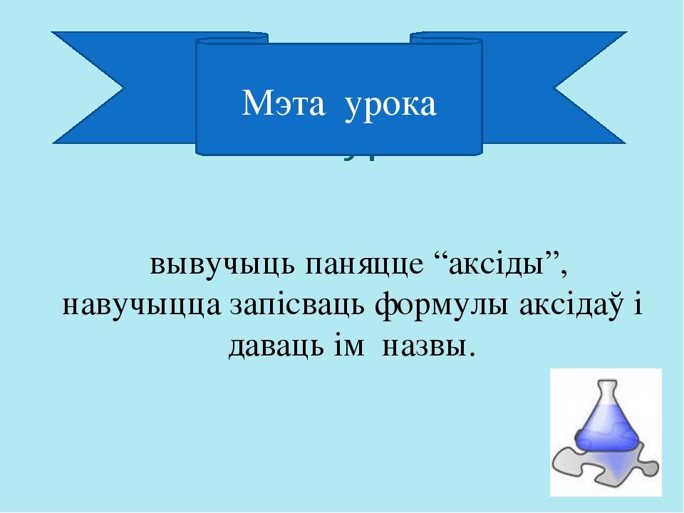 """Мэта ўрока вывучыць паняцце """"аксіды"""", навучыцца запісваць формулы аксідаў і д..."""