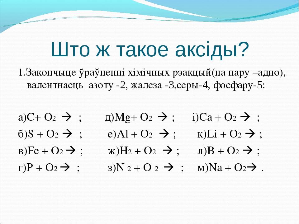 Што ж такое аксіды? 1.Закончыце ўраўненні хімічных рэакцый(на пару –адно), ва...