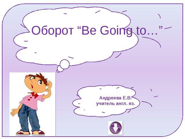 "Оборот ""Be Going to…"" Андреева Е.В. учитель англ. яз."
