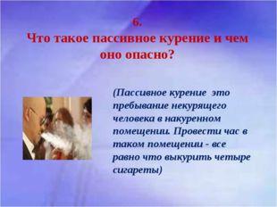 6. Что такое пассивное курение и чем оно опасно? (Пассивное курение это пребы