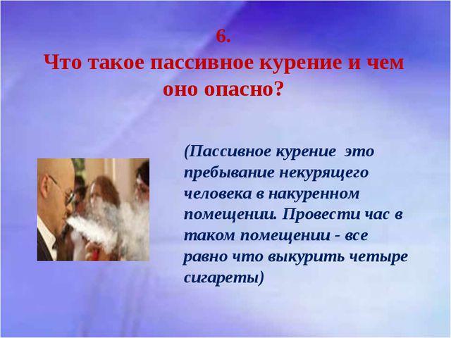 6. Что такое пассивное курение и чем оно опасно? (Пассивное курение это пребы...