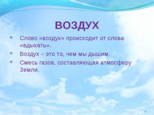 ВОЗДУХ Слово «воздух» происходит от слова «вдыхать». Воздух – это то, чем мы