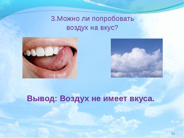 3.Можно ли попробовать воздух на вкус? Вывод: Воздух не имеет вкуса. *