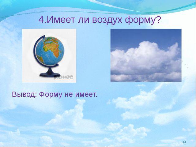 4.Имеет ли воздух форму? Вывод: Форму не имеет. *
