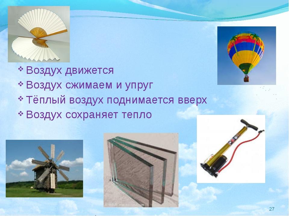 Воздух движется Воздух сжимаем и упруг Тёплый воздух поднимается вверх Воздух...