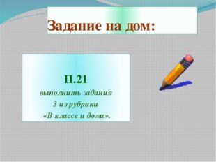 Задание на дом: П.21 выполнить задания 3 из рубрики «В классе и дома».
