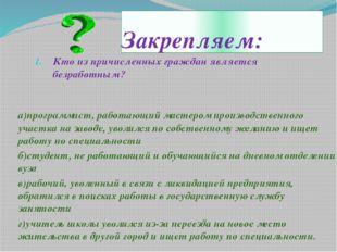 Закрепляем: Кто из причисленных граждан является безработным? а)программист,