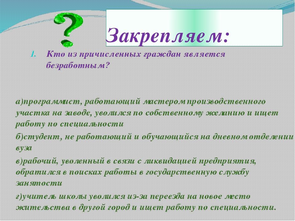 Закрепляем: Кто из причисленных граждан является безработным? а)программист,...