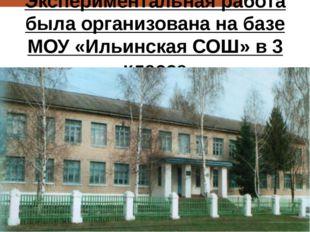 Экспериментальная работа была организована на базе МОУ «Ильинская СОШ» в 3 кл