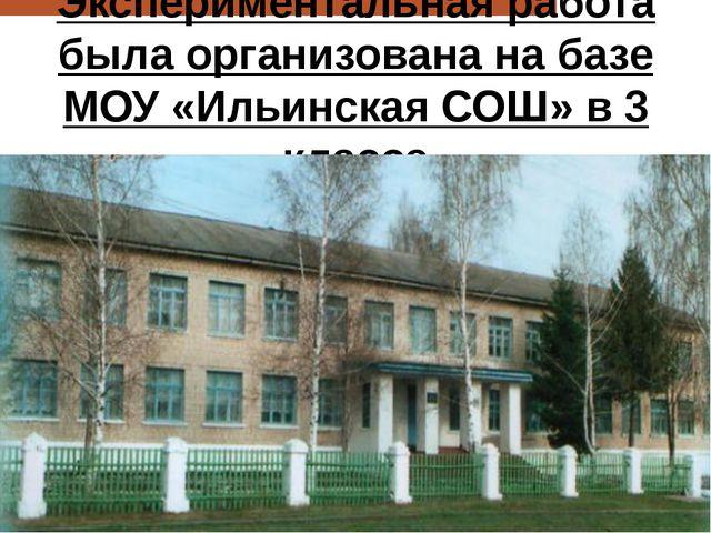 Экспериментальная работа была организована на базе МОУ «Ильинская СОШ» в 3 кл...